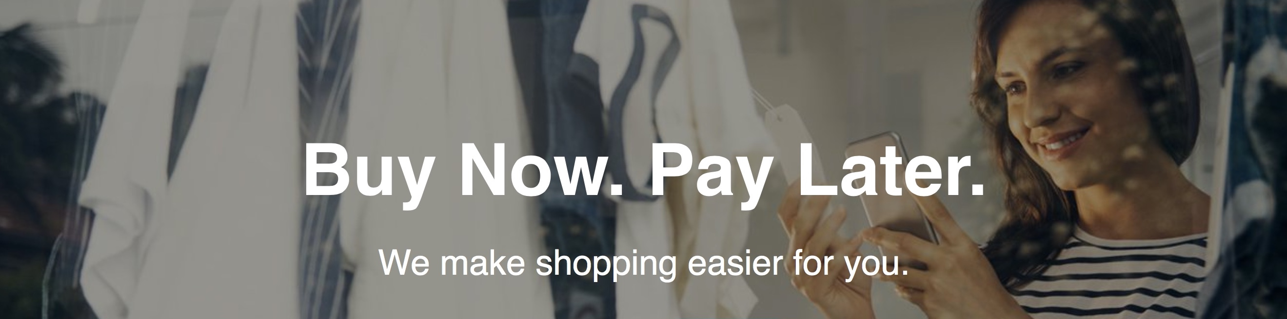 Buy Now. Pay Later. We make shopping easier for you.